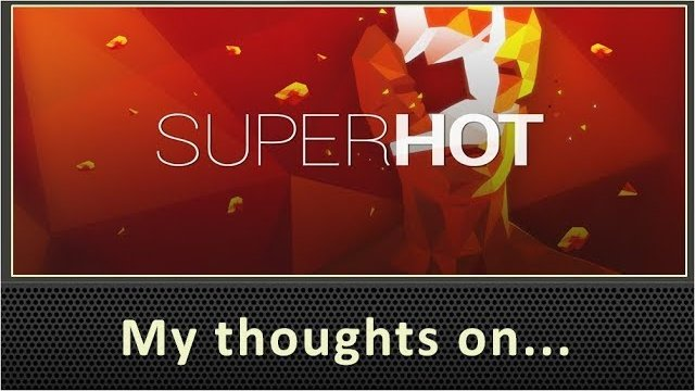 My Thoughts On SuperHot (2017)